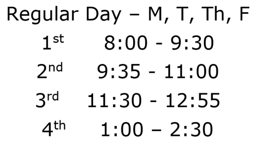 Regular Day Schedule Monday, Tuesday, Thursday, Friday, First period 8:00am, Second 9:35am, Third 11:30am, Fourth 1:00pm